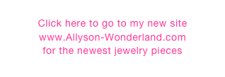 Click here to go to my new site  www.Allyson-Wonderland.com for the newest jewelry pieces